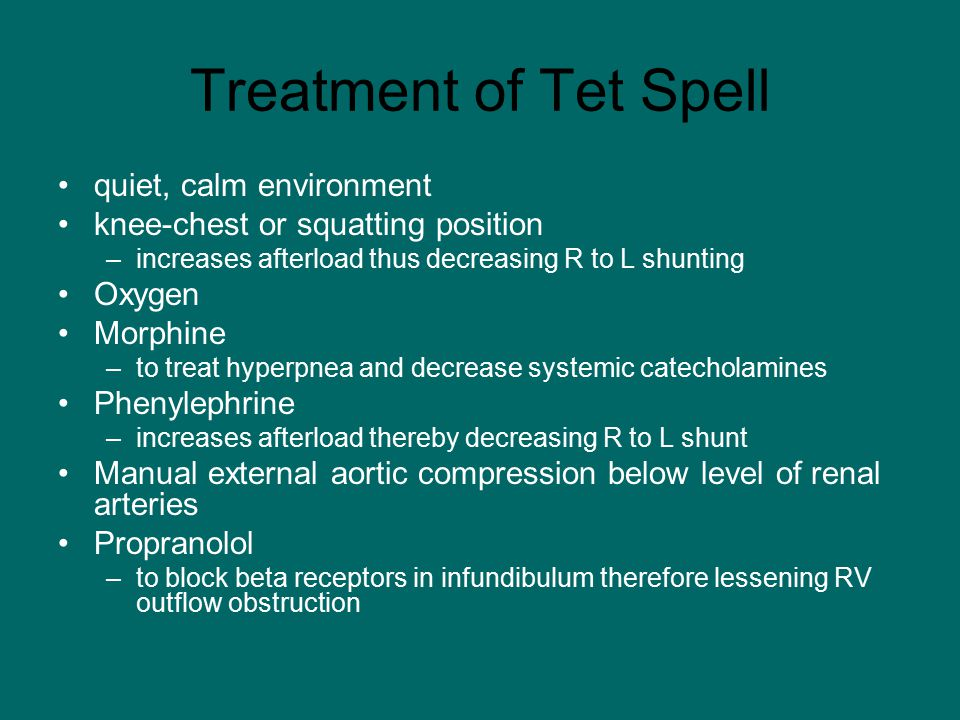 Treatment of Tet Spell quiet, calm environment knee-chest or squatting position –increases afterload thus decreasing R to L shunting Oxygen Morphine –