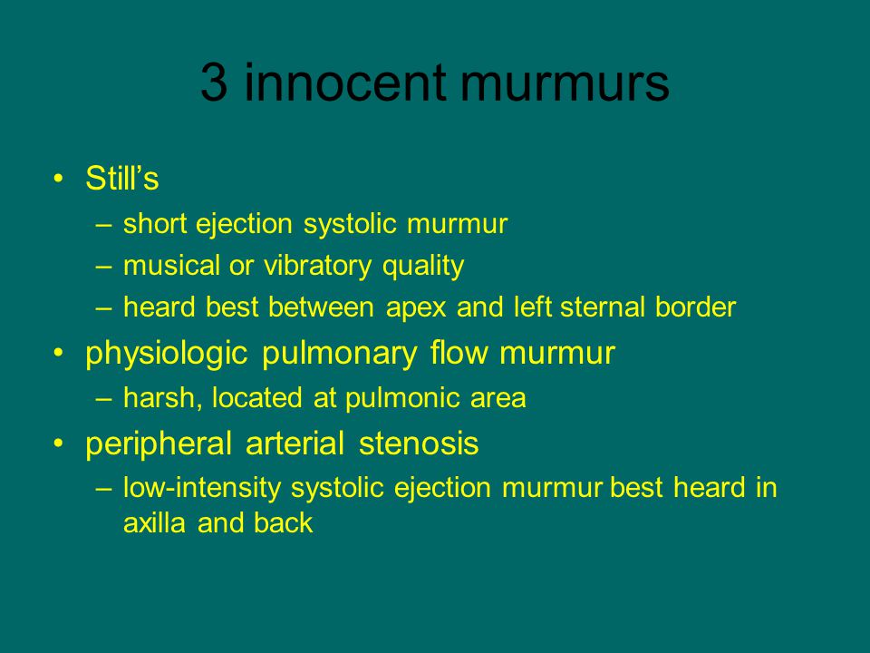 3 innocent murmurs Still's –short ejection systolic murmur –musical or vibratory quality –heard best between apex and left sternal border physiologic