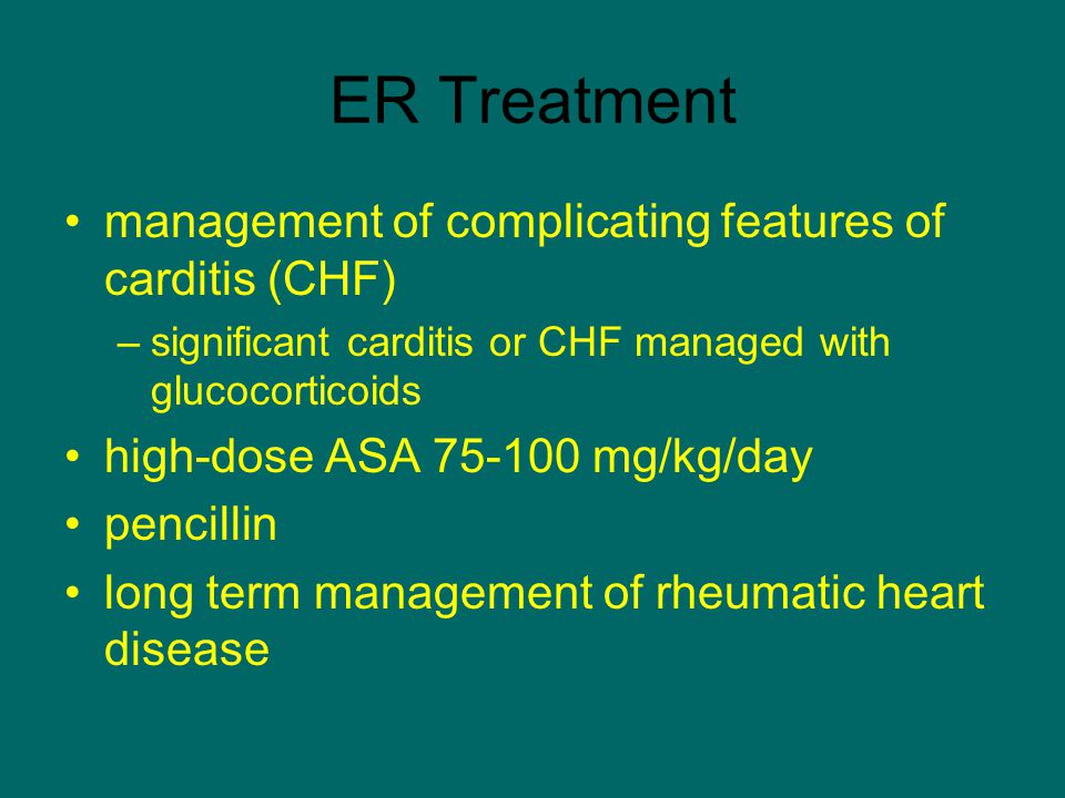 ER Treatment management of complicating features of carditis (CHF) –significant carditis or CHF managed with glucocorticoids high-dose ASA 75-100 mg/k