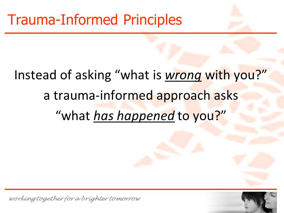 working together for a brighter tomorrow Trauma-Informed Principles Instead of asking what is wrong with you? a trauma-informed approach asks what has happened to you?