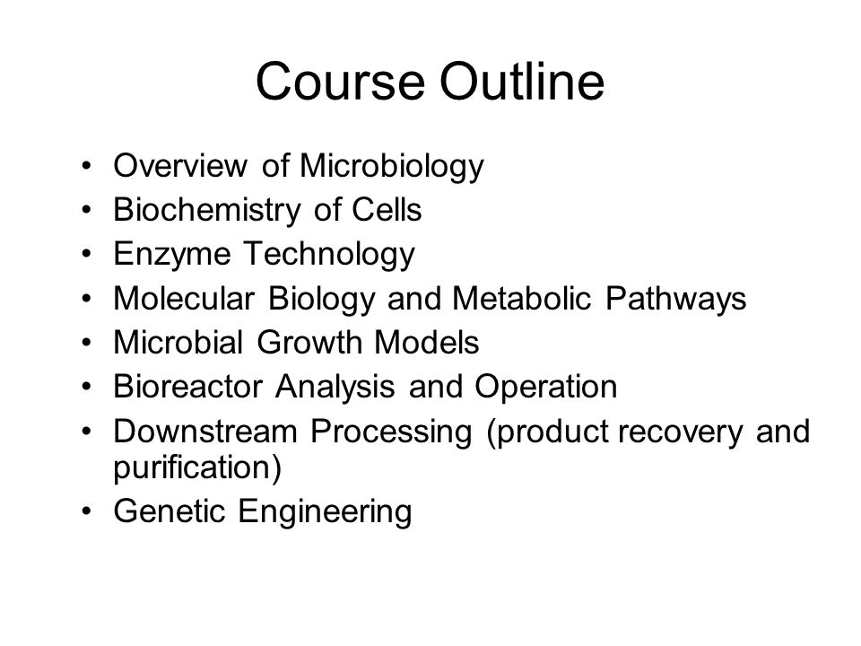 Course Outline Overview of Microbiology Biochemistry of Cells Enzyme Technology Molecular Biology and Metabolic Pathways Microbial Growth Models Bioreactor Analysis and Operation Downstream Processing (product recovery and purification) Genetic Engineering