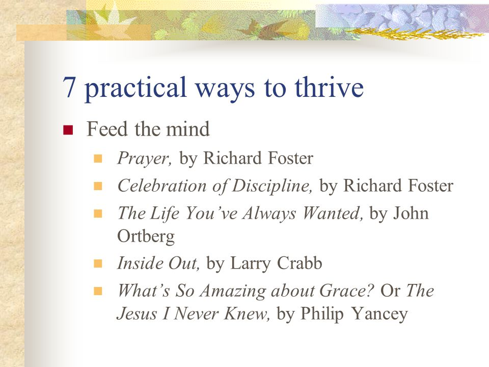 7 practical ways to thrive Feed the mind Prayer, by Richard Foster Celebration of Discipline, by Richard Foster The Life You've Always Wanted, by John Ortberg Inside Out, by Larry Crabb What's So Amazing about Grace.