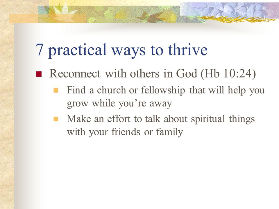 7 practical ways to thrive Reconnect with others in God (Hb 10:24) Find a church or fellowship that will help you grow while you're away Make an effort to talk about spiritual things with your friends or family