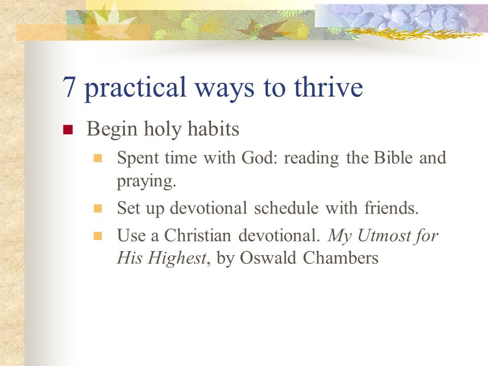 7 practical ways to thrive Begin holy habits Spent time with God: reading the Bible and praying.
