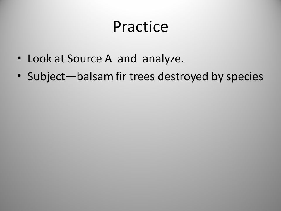 Practice Look at Source A and analyze. Subject—balsam fir trees destroyed by species
