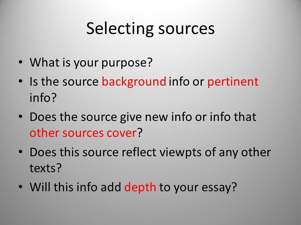 Selecting sources What is your purpose? Is the source background info or pertinent info? Does the source give new info or info that other sources cove