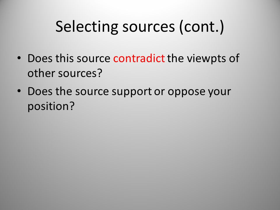 Selecting sources (cont.) Does this source contradict the viewpts of other sources? Does the source support or oppose your position?