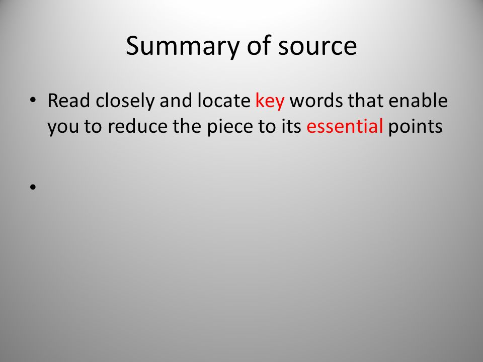 Summary of source Read closely and locate key words that enable you to reduce the piece to its essential points