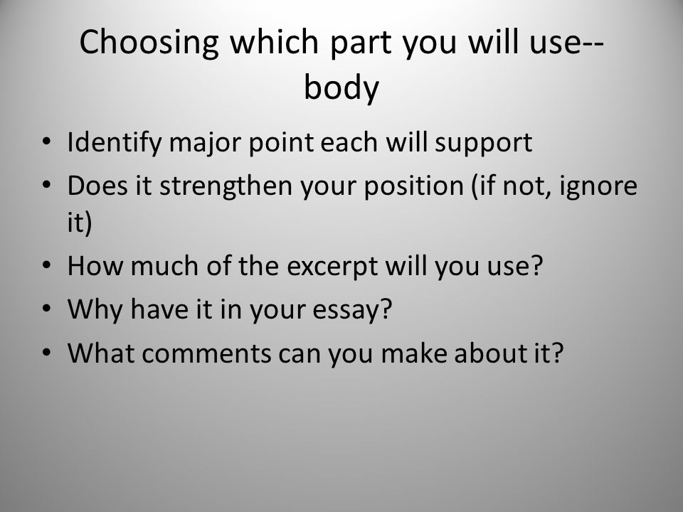 Choosing which part you will use-- body Identify major point each will support Does it strengthen your position (if not, ignore it) How much of the ex