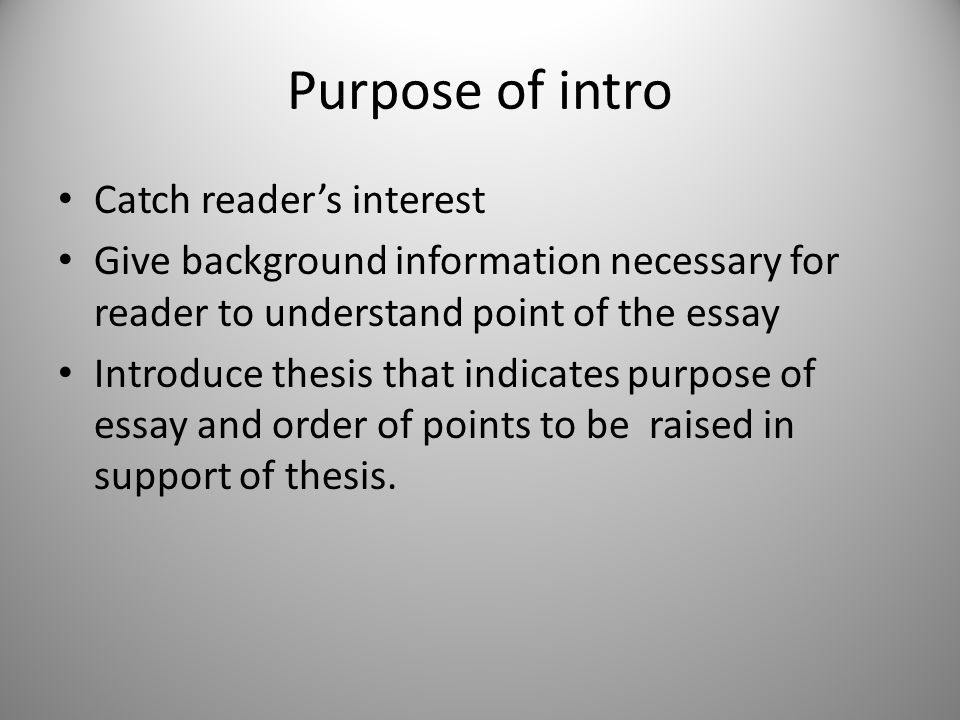 Purpose of intro Catch reader's interest Give background information necessary for reader to understand point of the essay Introduce thesis that indic