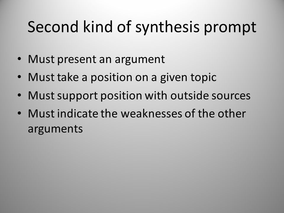 Second kind of synthesis prompt Must present an argument Must take a position on a given topic Must support position with outside sources Must indicat