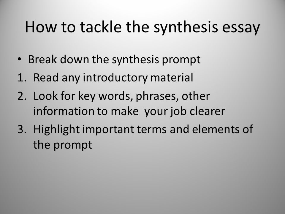 How to tackle the synthesis essay Break down the synthesis prompt 1.Read any introductory material 2.Look for key words, phrases, other information to