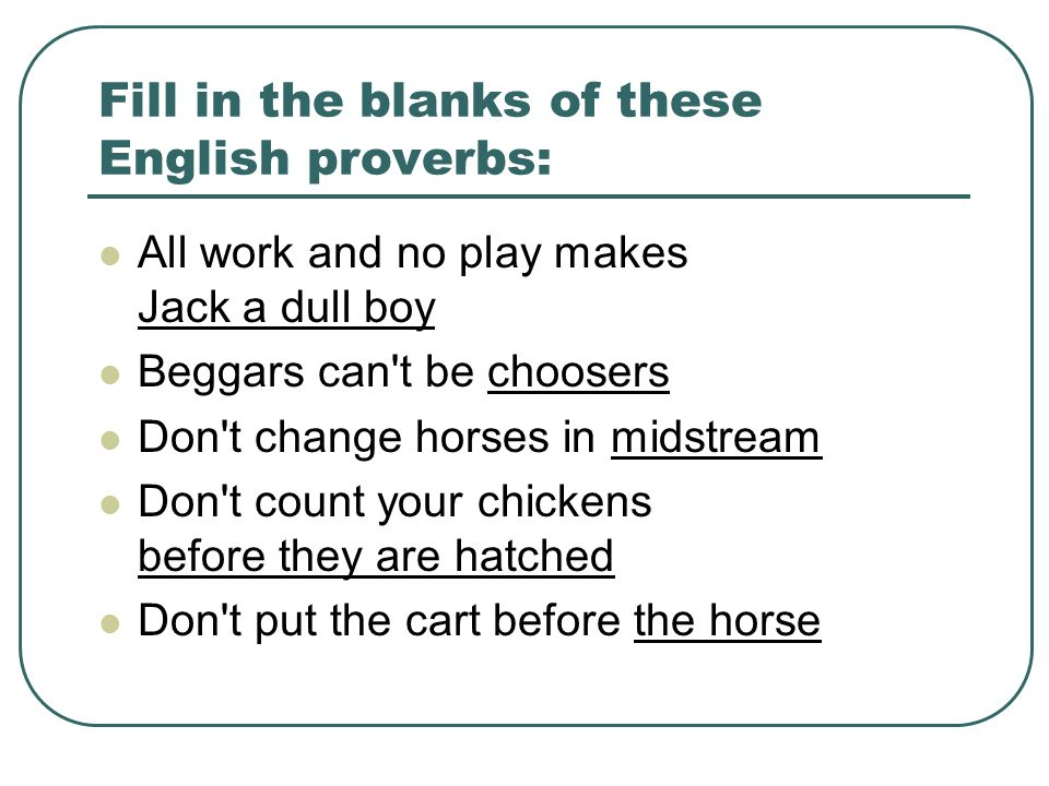 Fill in the blanks of these English proverbs: All work and no play makes Jack a dull boy Beggars can t be choosers Don t change horses in midstream Don t count your chickens before they are hatched Don t put the cart before the horse