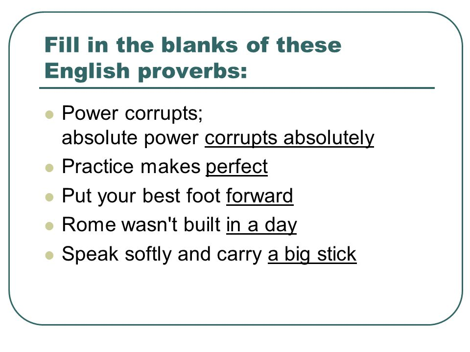 Fill in the blanks of these English proverbs: Power corrupts; absolute power corrupts absolutely Practice makes perfect Put your best foot forward Rome wasn t built in a day Speak softly and carry a big stick