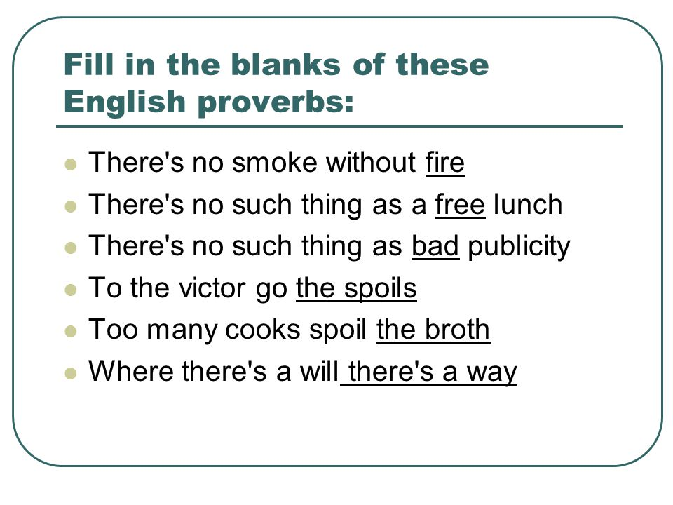 Fill in the blanks of these English proverbs: There s no smoke without fire There s no such thing as a free lunch There s no such thing as bad publicity To the victor go the spoils Too many cooks spoil the broth Where there s a will there s a way
