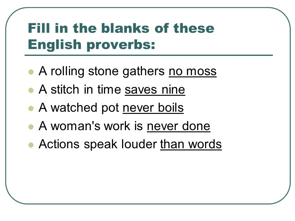 Fill in the blanks of these English proverbs: A rolling stone gathers no moss A stitch in time saves nine A watched pot never boils A woman s work is never done Actions speak louder than words