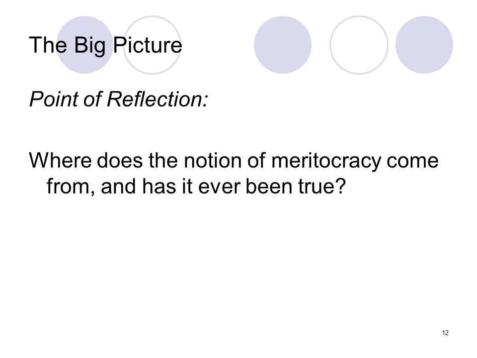 12 The Big Picture Point of Reflection: Where does the notion of meritocracy come from, and has it ever been true