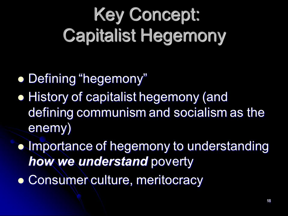 18 Key Concept: Capitalist Hegemony Key Concept: Capitalist Hegemony Defining hegemony Defining hegemony History of capitalist hegemony (and defining communism and socialism as the enemy) History of capitalist hegemony (and defining communism and socialism as the enemy) Importance of hegemony to understanding how we understand poverty Importance of hegemony to understanding how we understand poverty Consumer culture, meritocracy Consumer culture, meritocracy