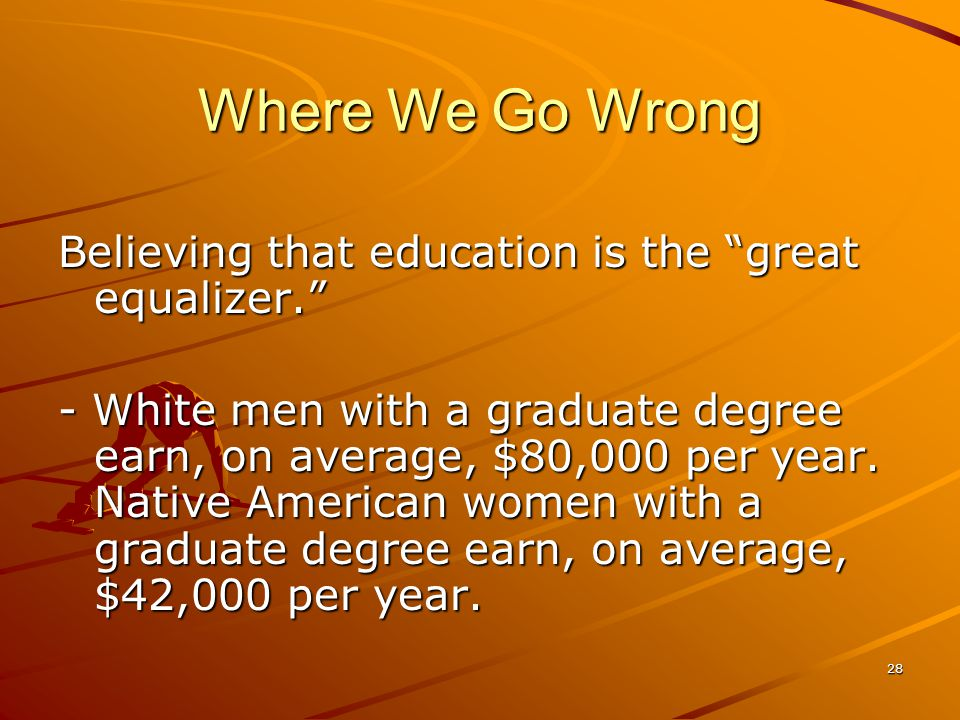28 Where We Go Wrong Believing that education is the great equalizer. - White men with a graduate degree earn, on average, $80,000 per year.