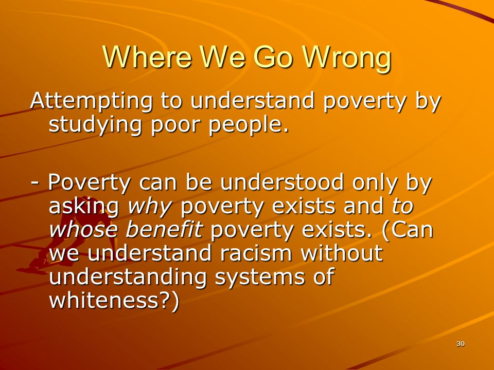30 Where We Go Wrong Attempting to understand poverty by studying poor people.