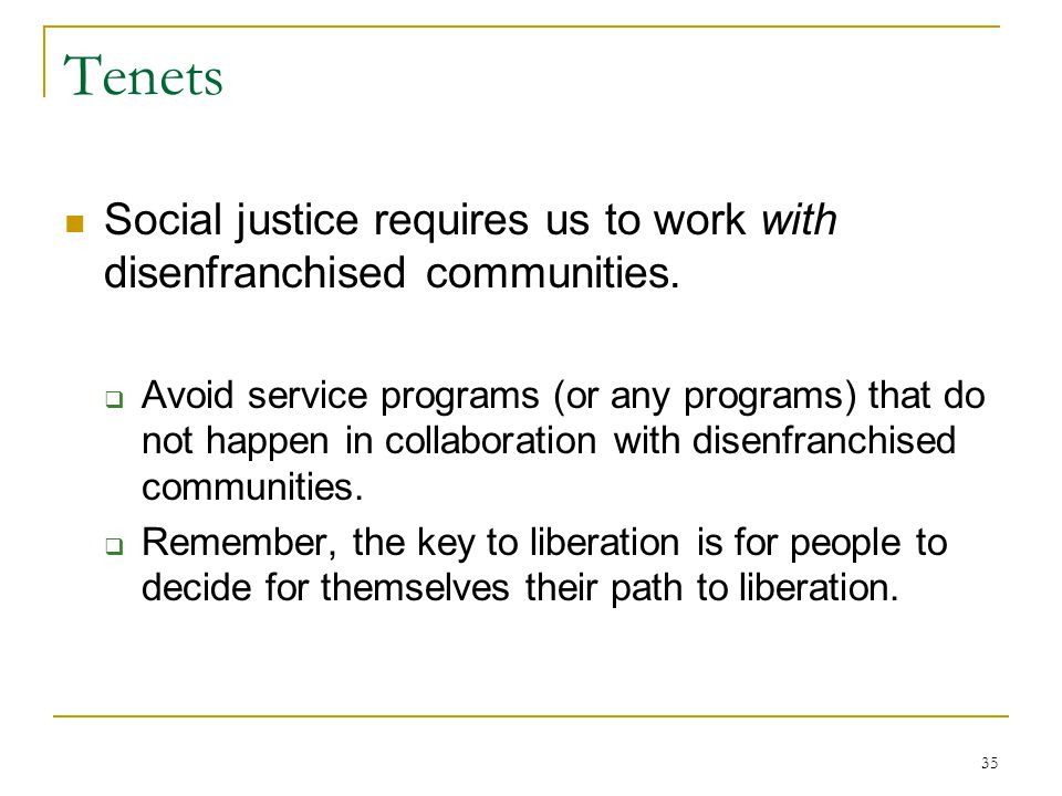 35 Tenets Social justice requires us to work with disenfranchised communities.