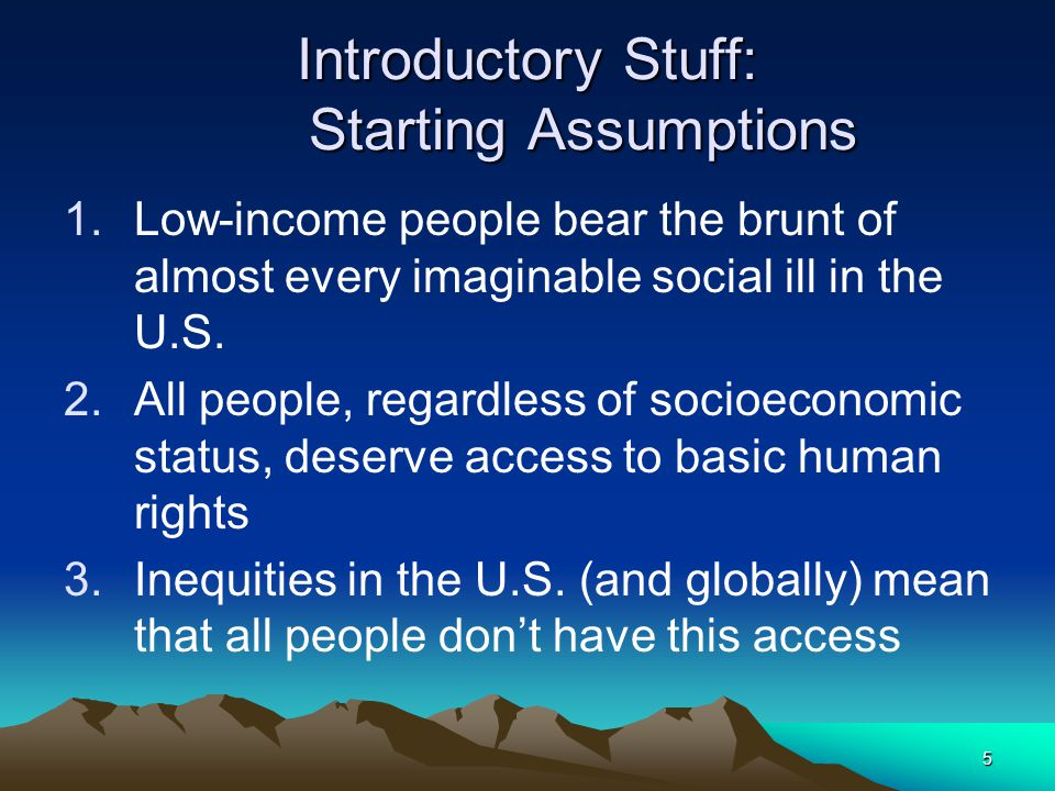 5 Introductory Stuff: Starting Assumptions 1.Low-income people bear the brunt of almost every imaginable social ill in the U.S.