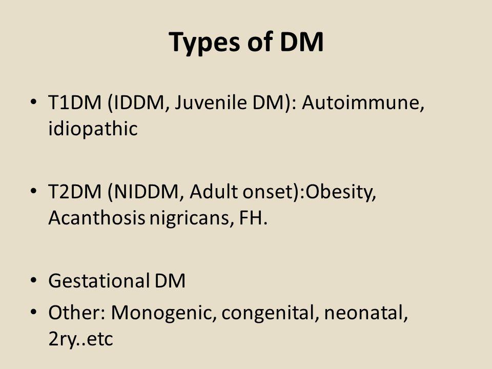 Types of DM T1DM (IDDM, Juvenile DM): Autoimmune, idiopathic T2DM (NIDDM, Adult onset):Obesity, Acanthosis nigricans, FH.
