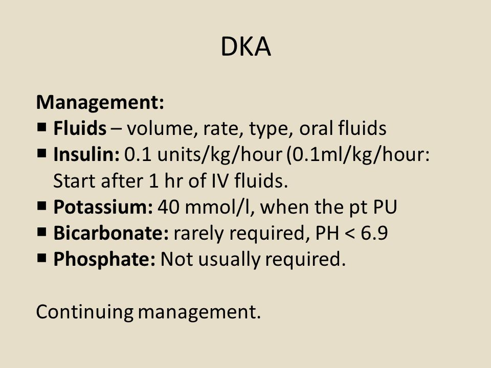 DKA Management:  Fluids – volume, rate, type, oral fluids  Insulin: 0.1 units/kg/hour (0.1ml/kg/hour: Start after 1 hr of IV fluids.