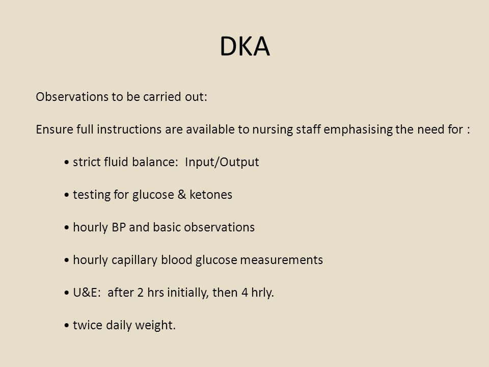 DKA Observations to be carried out: Ensure full instructions are available to nursing staff emphasising the need for : strict fluid balance: Input/Output testing for glucose & ketones hourly BP and basic observations hourly capillary blood glucose measurements U&E: after 2 hrs initially, then 4 hrly.