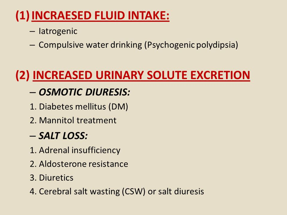 (1)INCRAESED FLUID INTAKE: – Iatrogenic – Compulsive water drinking (Psychogenic polydipsia) (2) INCREASED URINARY SOLUTE EXCRETION – OSMOTIC DIURESIS: 1.