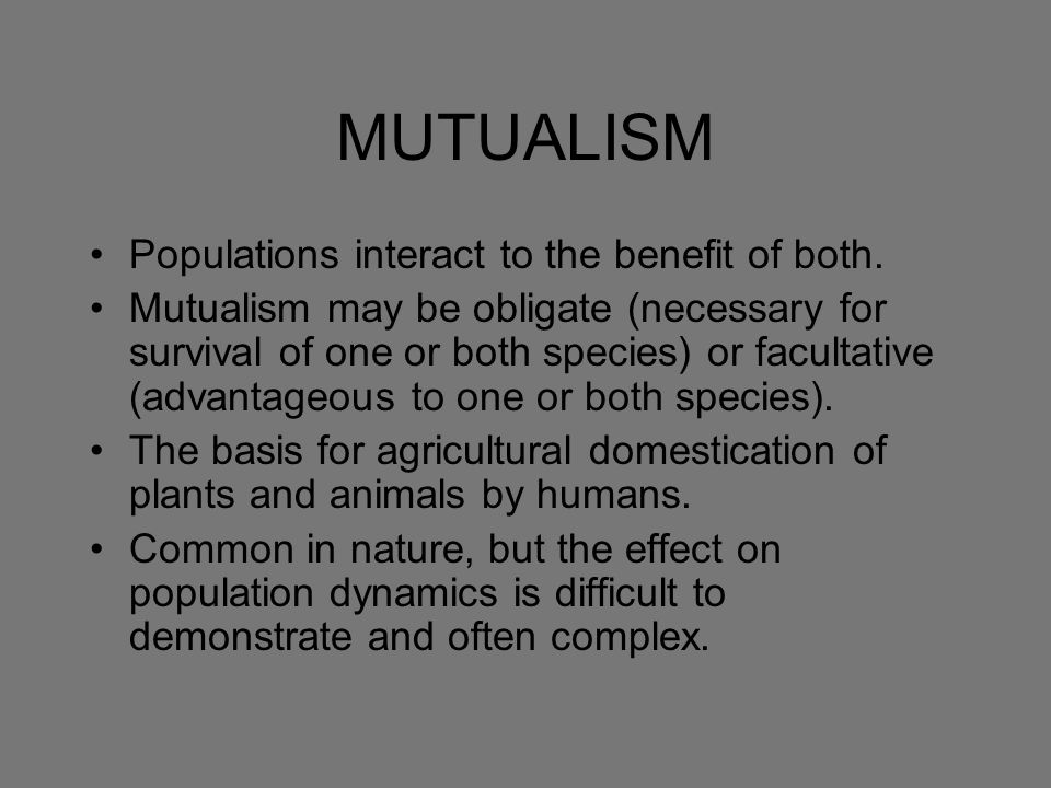 MUTUALISM Populations interact to the benefit of both. Mutualism may be obligate (necessary for survival of one or both species) or facultative (advan