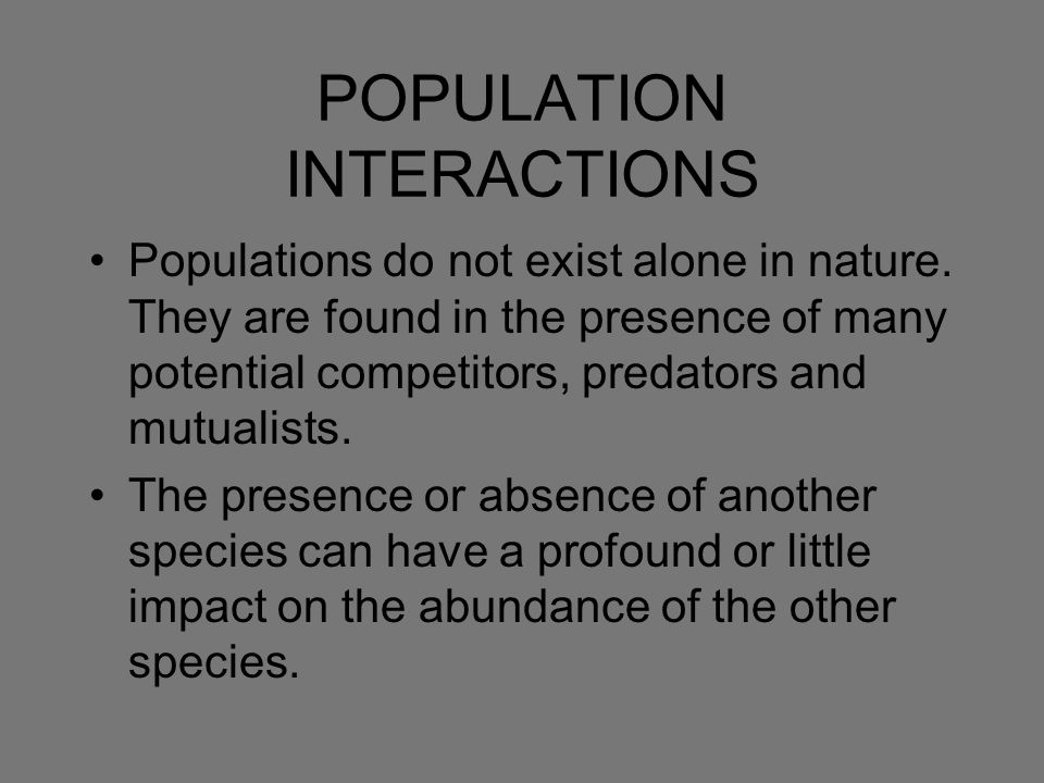 POPULATION INTERACTIONS Populations do not exist alone in nature. They are found in the presence of many potential competitors, predators and mutualis