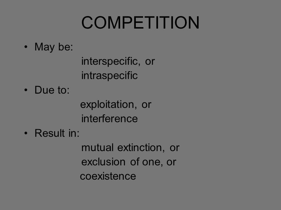 COMPETITION May be: interspecific, or intraspecific Due to: exploitation, or interference Result in: mutual extinction, or exclusion of one, or coexis