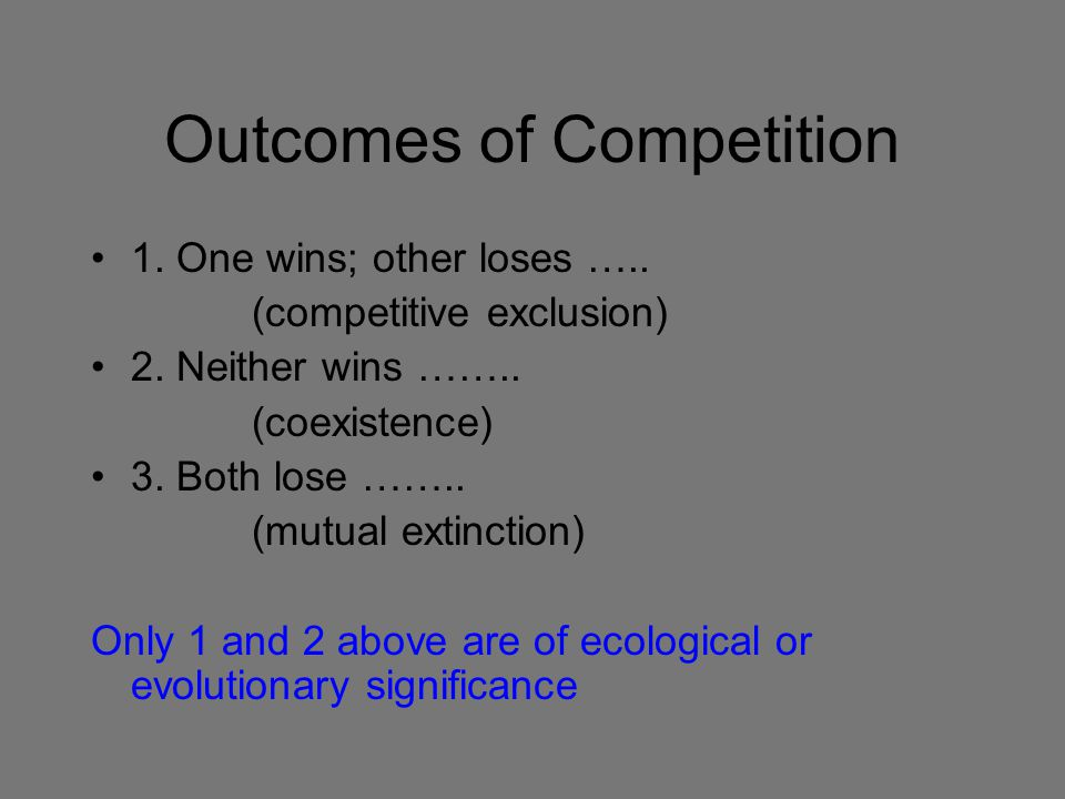 Outcomes of Competition 1. One wins; other loses ….. (competitive exclusion) 2. Neither wins …….. (coexistence) 3. Both lose …….. (mutual extinction)
