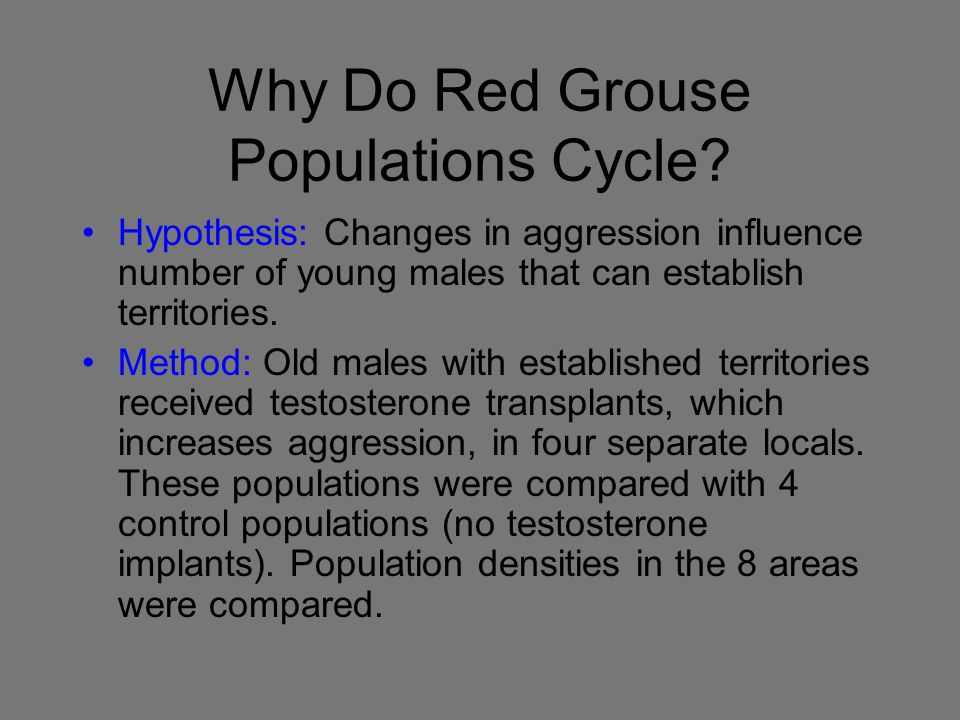Why Do Red Grouse Populations Cycle? Hypothesis: Changes in aggression influence number of young males that can establish territories. Method: Old mal
