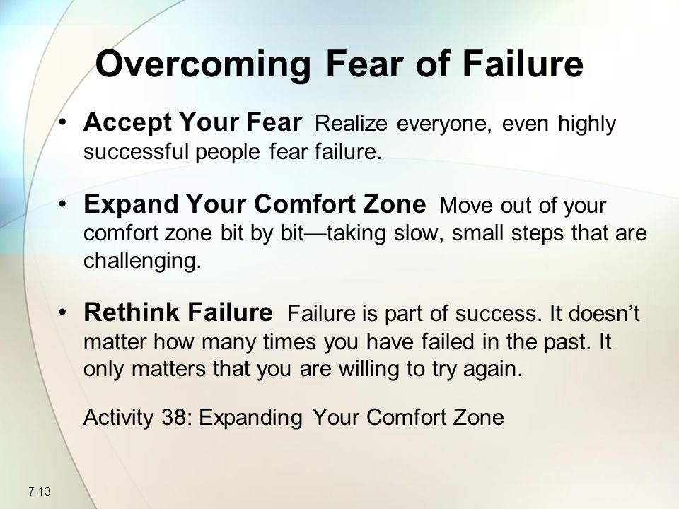 7-13 Overcoming Fear of Failure Accept Your Fear Realize everyone, even highly successful people fear failure.