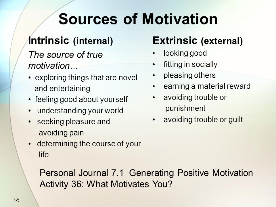 7-5 Sources of Motivation Intrinsic (internal) The source of true motivation … exploring things that are novel and entertaining feeling good about yourself understanding your world seeking pleasure and avoiding pain determining the course of your life.