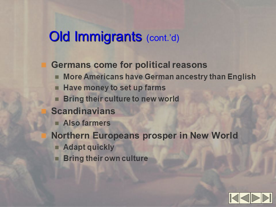 Old Immigrants Old Immigrants (cont.'d) Germans come for political reasons More Americans have German ancestry than English Have money to set up farms