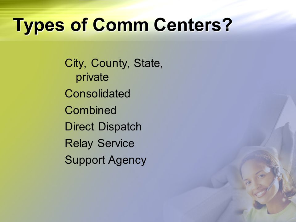 Types of Comm Centers? City, County, State, private Consolidated Combined Direct Dispatch Relay Service Support Agency