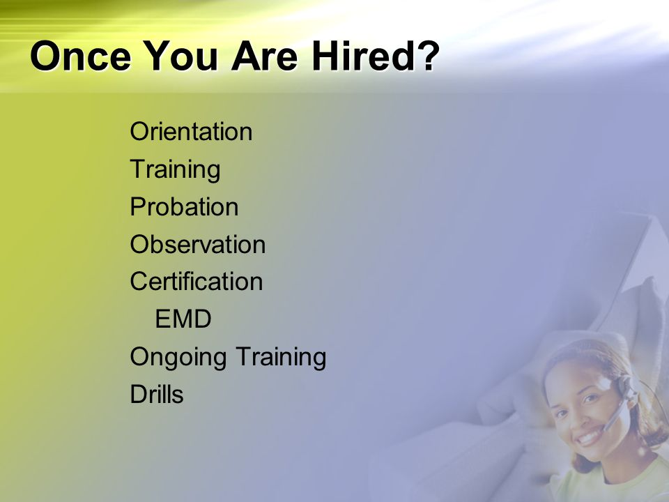 Once You Are Hired? Orientation Training Probation Observation Certification EMD Ongoing Training Drills