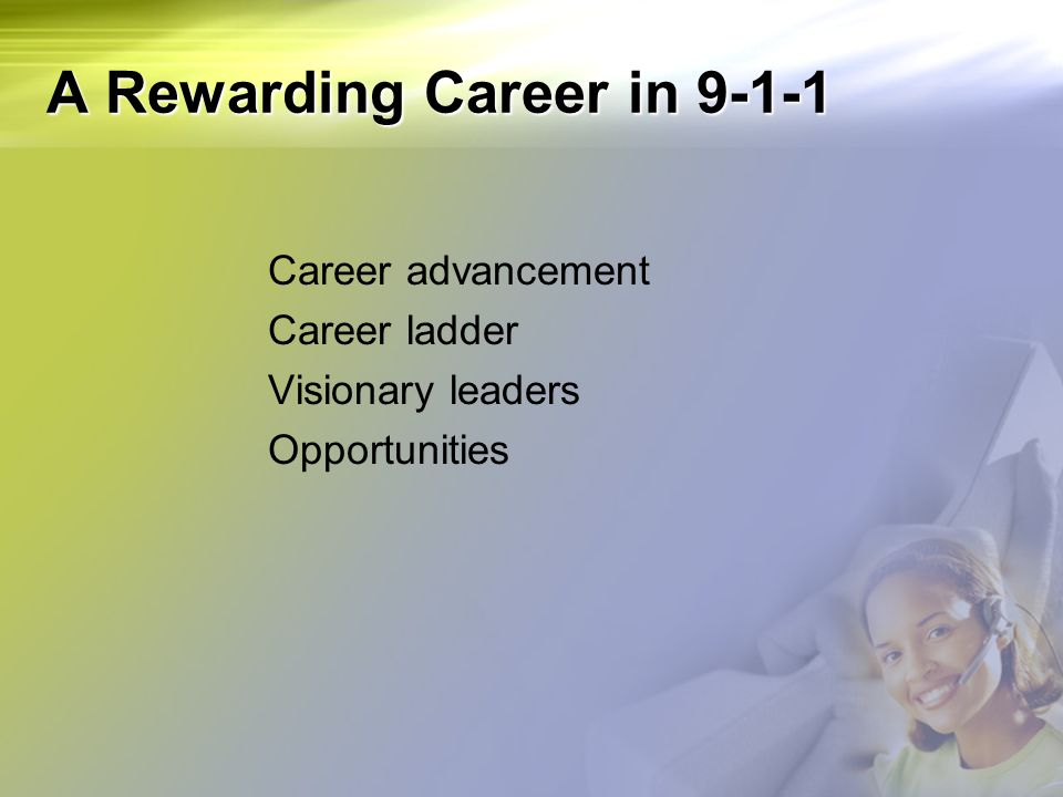 A Rewarding Career in 9-1-1 Career advancement Career ladder Visionary leaders Opportunities