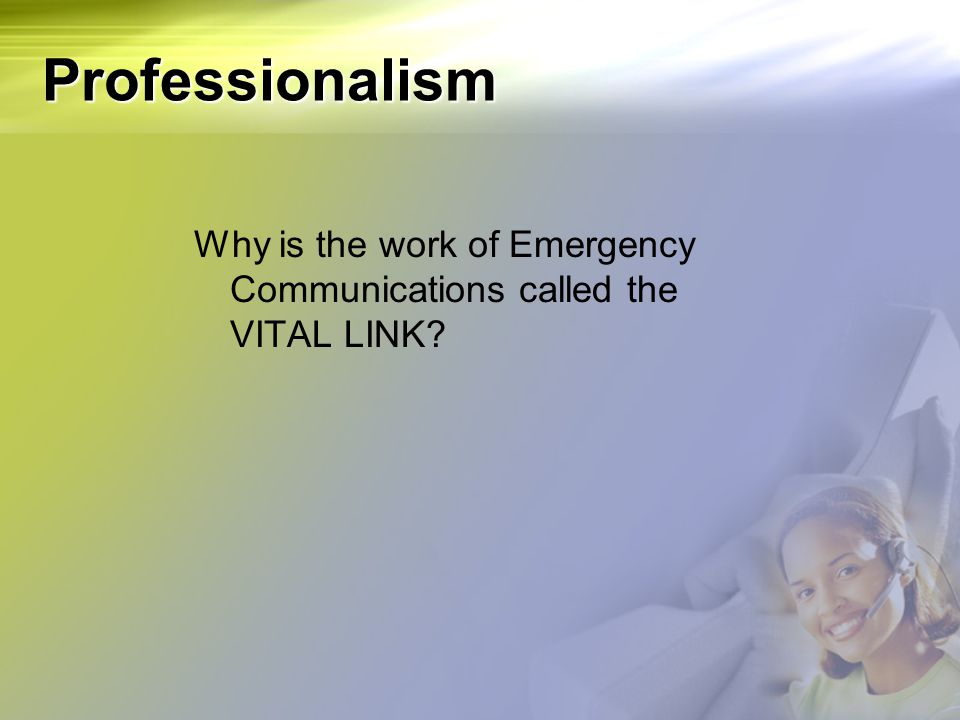 Professionalism Why is the work of Emergency Communications called the VITAL LINK?