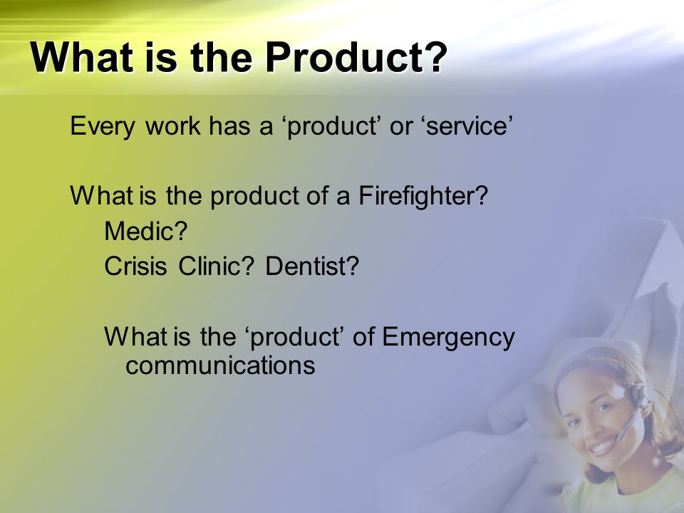 What is the Product? Every work has a 'product' or 'service' What is the product of a Firefighter? Medic? Crisis Clinic? Dentist? What is the 'product