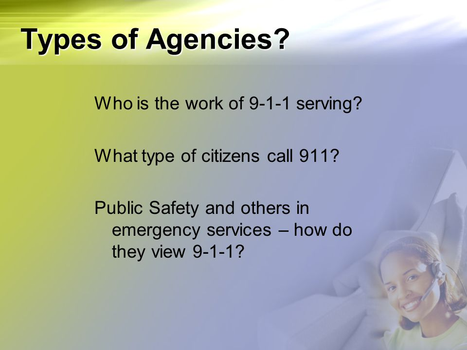 Types of Agencies? Who is the work of 9-1-1 serving? What type of citizens call 911? Public Safety and others in emergency services – how do they view