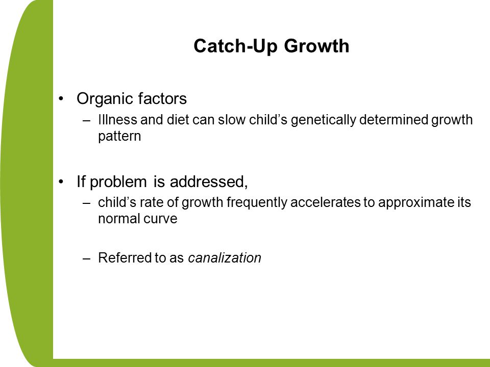 Catch-Up Growth Organic factors –Illness and diet can slow child's genetically determined growth pattern If problem is addressed, –child's rate of growth frequently accelerates to approximate its normal curve –Referred to as canalization