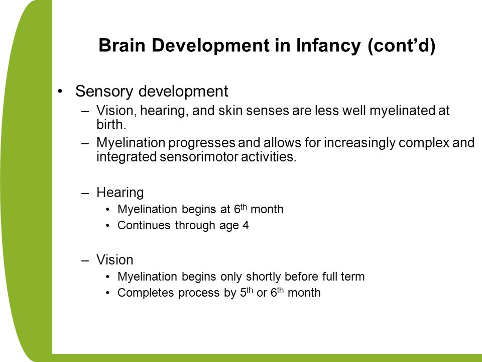 Brain Development in Infancy (cont'd) Sensory development –Vision, hearing, and skin senses are less well myelinated at birth. –Myelination progresses