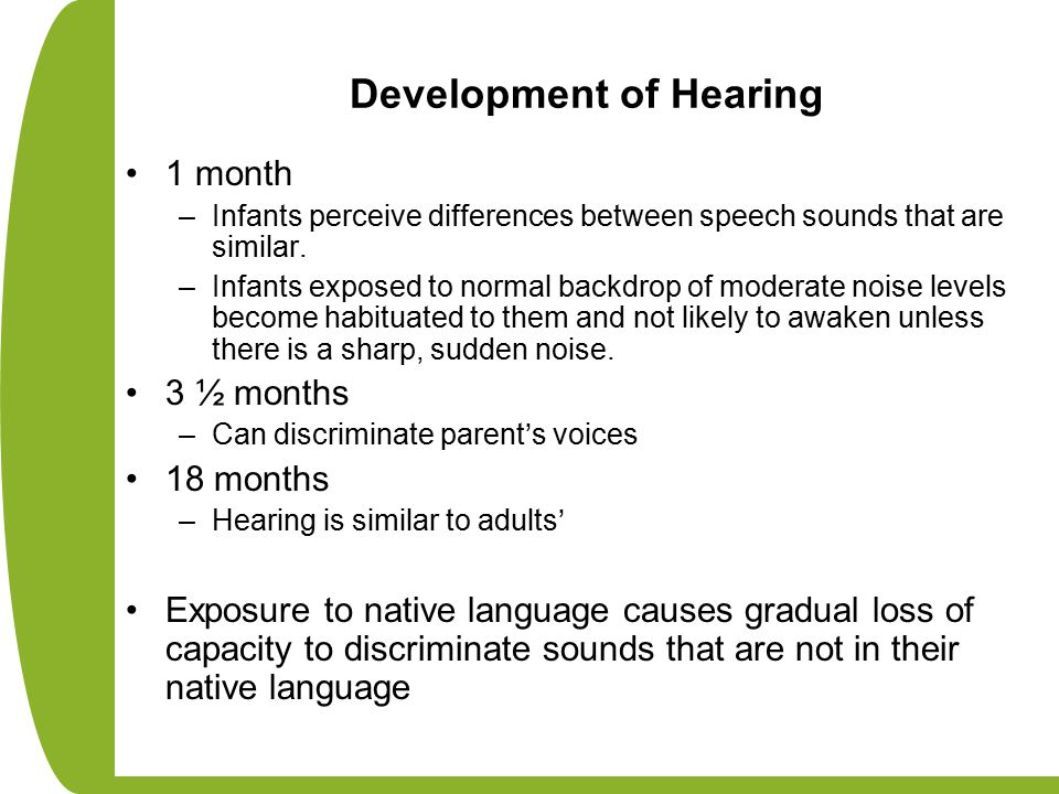 Development of Hearing 1 month –Infants perceive differences between speech sounds that are similar.