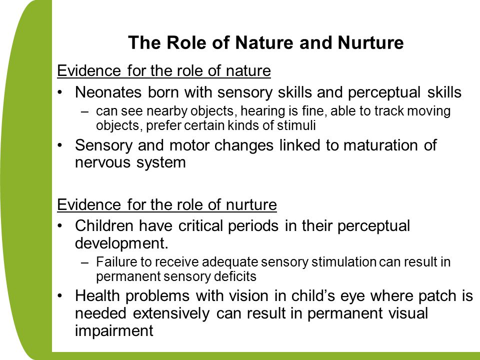 The Role of Nature and Nurture Evidence for the role of nature Neonates born with sensory skills and perceptual skills –can see nearby objects, hearing is fine, able to track moving objects, prefer certain kinds of stimuli Sensory and motor changes linked to maturation of nervous system Evidence for the role of nurture Children have critical periods in their perceptual development.