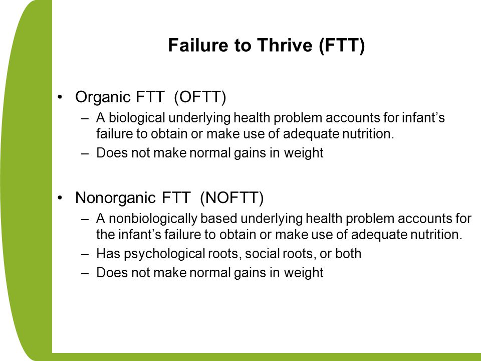 Failure to Thrive (FTT) Organic FTT (OFTT) –A biological underlying health problem accounts for infant's failure to obtain or make use of adequate nut