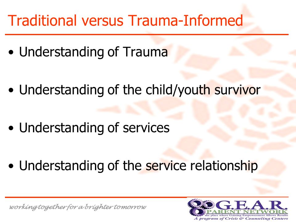 working together for a brighter tomorrow Traditional versus Trauma-Informed Understanding of Trauma Understanding of the child/youth survivor Understanding of services Understanding of the service relationship